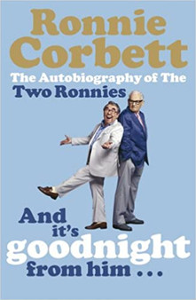 And It's Goodnight From Him..: The Autobiography Of The Two Ronnies  Ronnie Corbett