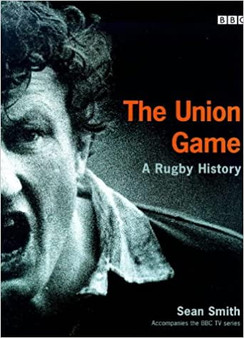 The Union Game: A Rugby History  Sean Smith (Hard Cover)