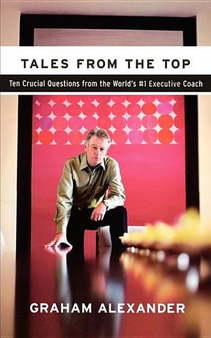 Tales From The Top: Ten Crucial Questions from the World's #1 Executive Coach