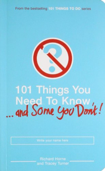 101 Things You Need To Know... and Some You Don't by Richard Horne and Tracey Turner
