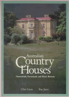 Australian Country Houses : Homesteads, Farmsteads and Rural Retreats - Clive Lucas and Ray Joyce (Hardcover)