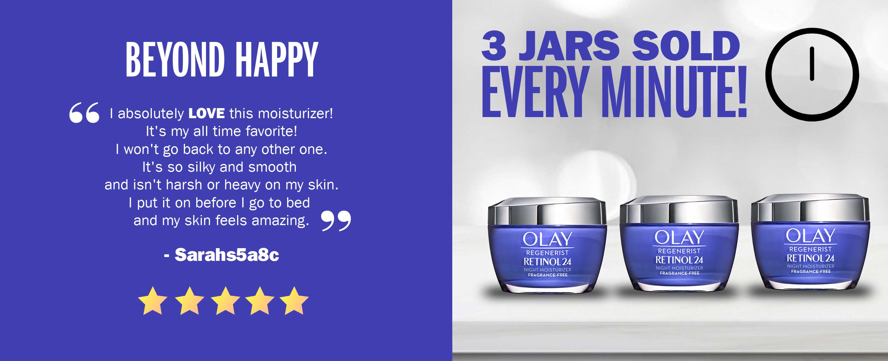 "3 jars sold every minute! Our Olay Regenerist Retinol24 MAX is getting rave 5-star reviews - ""I absolutely LOVE this moisturizer! It's my all time favorite! I won't go back to any other one. It's so silky and smooth and isn't harsh or heavy on my skin. I put it on before I go to bed and my skin feels amazing"