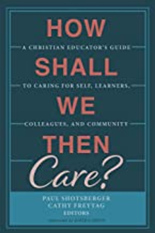 How Shall We Then Care: A Christian Educator's Guide to Caring for Self, Learners, Colleagues, and Community