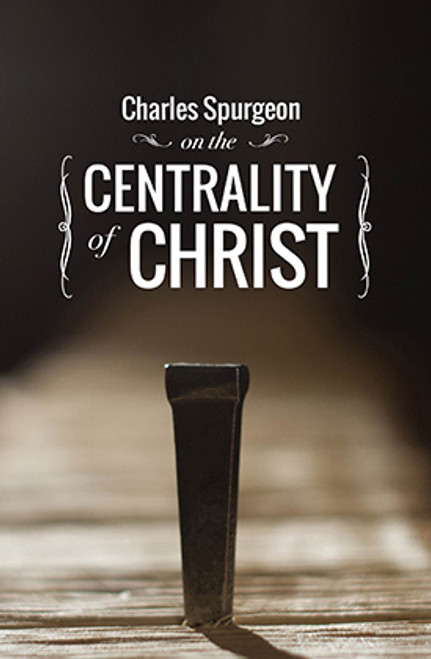CHARLES SPURGEON ON THE CENTRALITY OF CHRIST