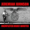 JEREMIAH JOHNSON - UNEMPLOYED AND HIGHLY ANNOYED