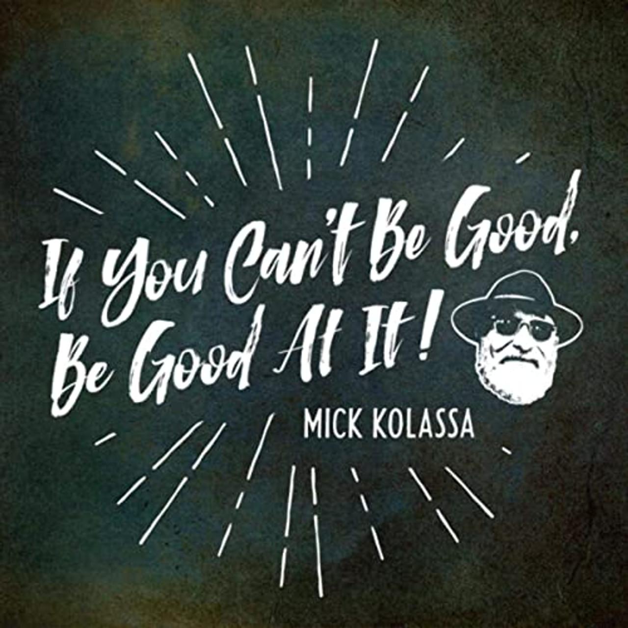 MICK KOLASSA - IF YOU CAN'T BE GOOD, BE GOOD AT IT