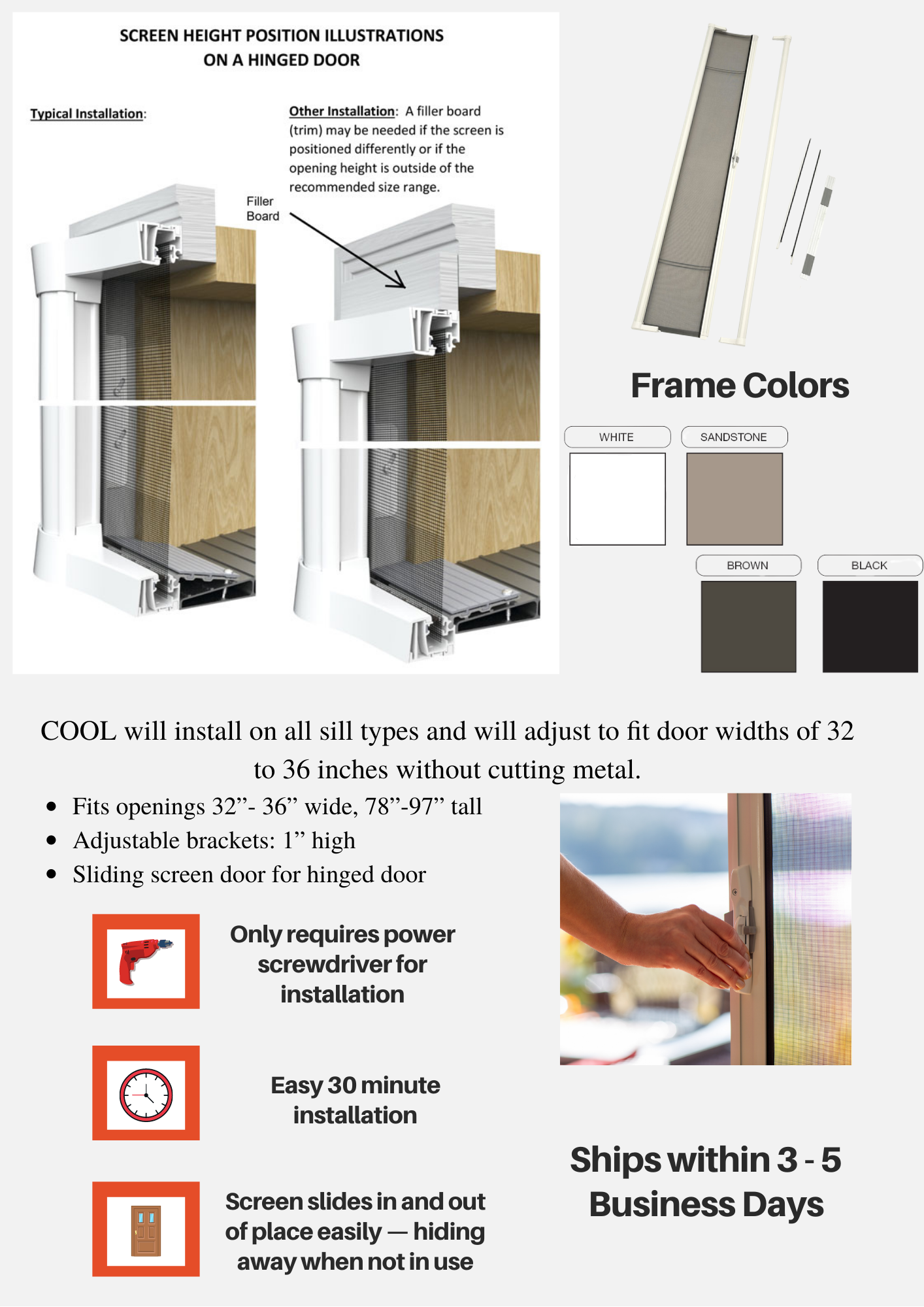 Cool will install on all sill types and will adjust to fit different door widths. Screen slides in and out of place easily- hiding away when not in use.