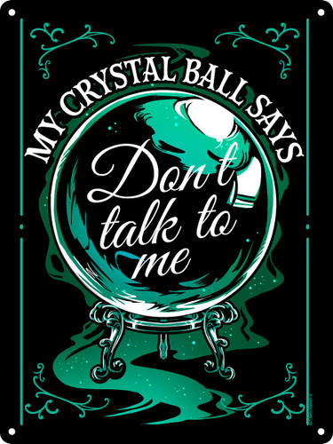 My Crystal Ball Says Don't Talk To Me Tin Sign