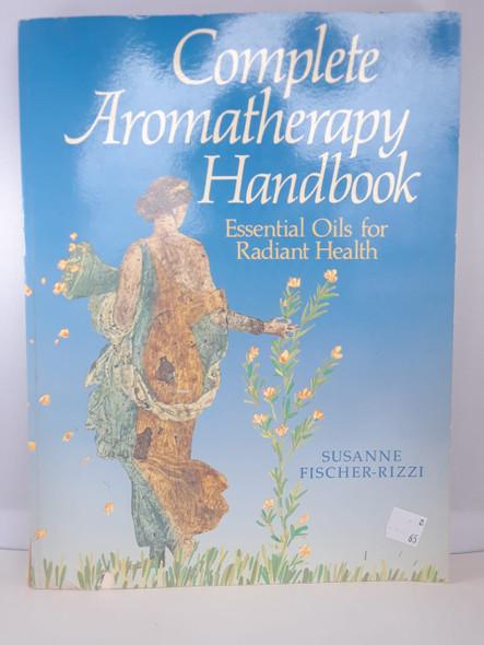 Complete Aromatherapy Handbook, Essential Oils for Radiant Health - Susanne Fischer-Rizzi
