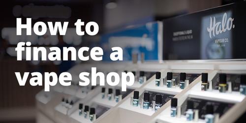 How to Finance a Vape Shop
