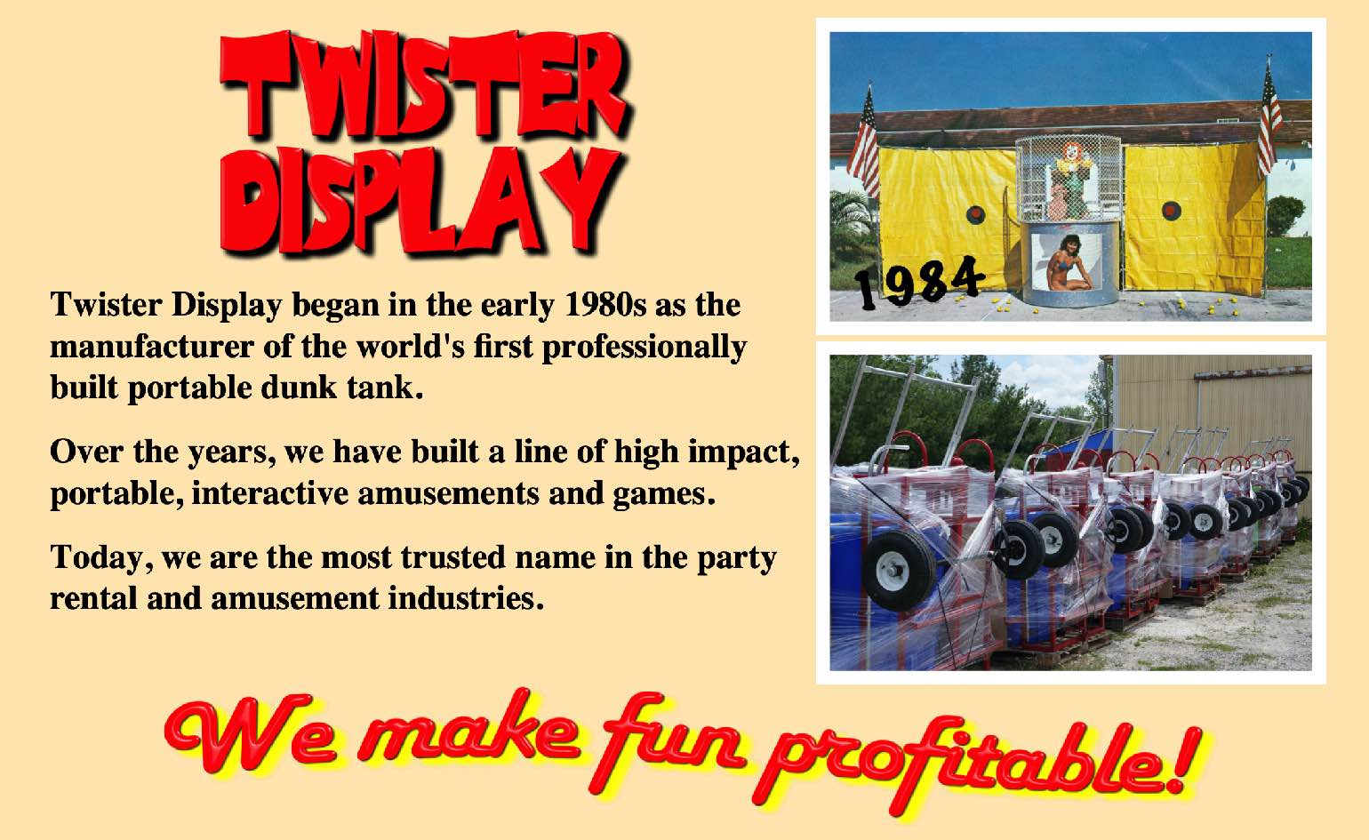 Twister Display began in the early 1980s as the manufacturer of the world's first professionally built portable dunk tank.   Over the years, we have created a line of high impact, portable, interactive amusements and games.