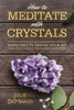 How To Meditate with Crystals  Simple ways to change your life! book