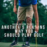 Beginners Guide to Golf: Another 5 Reasons why you SHOULD play golf