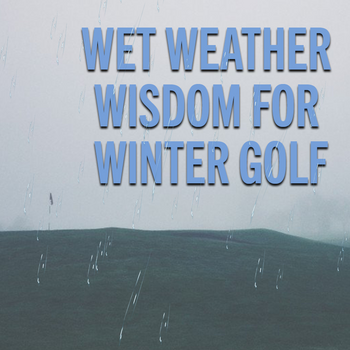 Wet Weather Wisdom For Winter Golf