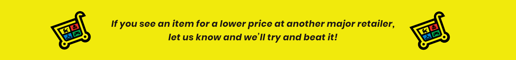 See an item at a lower price? Let us know and we will beat it!