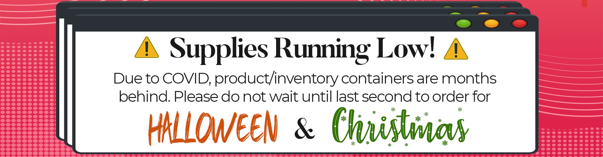 Do not wait to buy Haloween and Christmas items. Supplies are running low.