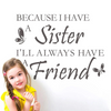 """Because I have a sister I'll always have a friend""  This design is made of quality vinyl and will look great in any room of your home.   The example shown measures 66x48cm, but the completed size will depend on your placement  A clear plastic sheet of film (also known as the transfer sheet) is provided with the decal in order to transfer the design from the backing paper to the wall.  It can also be used to store and re-apply your design should you ever have the need to move it.  The lettering in this design is placed on the backing in a mixture of completed words and individual letters."
