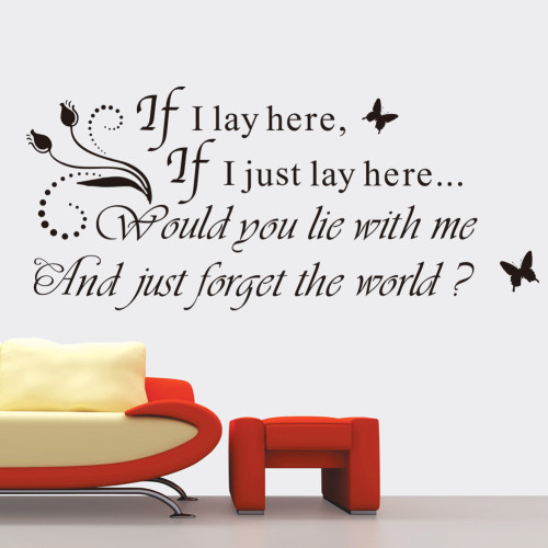 If I lay here, If I just lay here... Would you lay with me And just forget the world?  This design is made of quality vinyl and will look fantastic in your bedroom.  The example shown measures 65x28cm, but the completed size will depend on your placement  A clear plastic sheet of film (also known as the transfer sheet) is provided with the decal in order to transfer the design from the backing paper to the wall.  It can also be used to store and re-apply your design should you ever have the need to move it.  The letters in this design are placed on the backing paper individually.