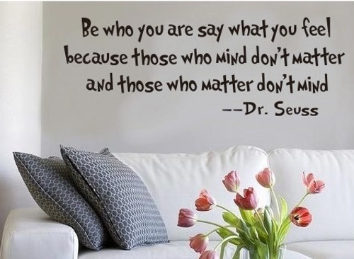 Be who you are say what you feel because those who mind don't matter and those who matter don't mind --Dr. Seuss  This design is made of quality vinyl and will look great in any kids room or playroom.   The example shown measures 20x57cm, but the completed size will depend on your placement  A clear plastic sheet of film (also known as the transfer sheet) is provided with the decal in order to transfer the design from the backing paper to the wall.  It can also be used to store and re-apply your design should you ever have the need to move it.  The letters in this design are placed on the backing paper individually.