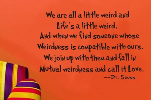 We are all a little weird and  life's a little weird,  And when we find someone whose  weirdness is compatible with ours,  we join up with them and fall in  mutual weirdness and call it love.  - Dr Seuss   Removable wall decal.    This design is made of quality vinyl and will look fantastic in your home.  The example shown measures approx. 58x39cm, and the completed size will depend on your placement  A clear plastic sheet of film (also known as the transfer sheet) is provided with the decal in order to transfer the design from the backing paper to the wall.  It can also be used to store and re-apply your design should you ever have the need to move it.  The lettering in this design is placed on the backing paper as individual letters