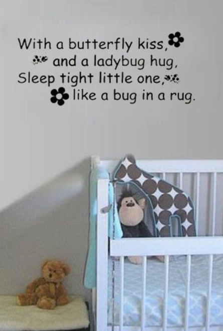 With a butterfly kiss, and a ladybug hug,  Sleep tight little one, like a bug in a rug.  Removable wall decal.    AVAILABLE IN BLACK OR SILVER  This design is made of quality vinyl and will look fantastic in your little ones room.  The example shown measures approximately 38x16cm, but the completed size will depend on your placement  A clear plastic sheet of film (also known as the transfer sheet) is provided with the decal in order to transfer the design from the backing paper to the wall.  It can also be used to store and re-apply your design should you ever have the need to move it.  The letters in this design are placed on the backing paper individually.