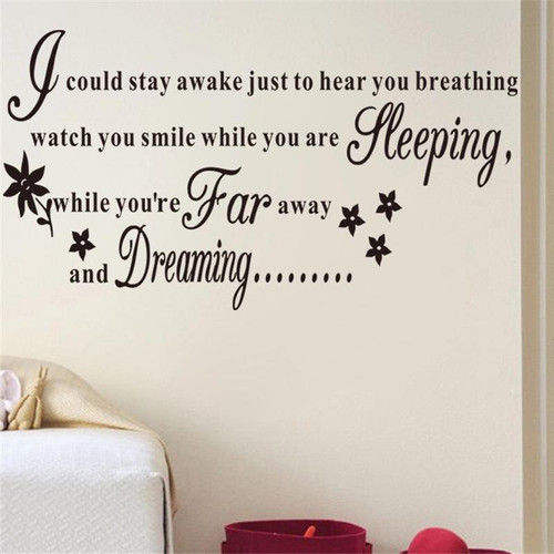 I could stay awake, just to hear you breathing  Watch you smile while you are speaking  While you're far away and dreaming...  This design is made of quality vinyl and will look great anywhere in your home.  The example shown measures 92x50cm, but the completed size will depend on your placement  A clear plastic sheet of film (also known as the transfer sheet) is provided with the decal in order to transfer the design from the backing paper to the wall.  It can also be used to store and re-apply your design should you ever have the need to move it.  The lettering in this design is placed on the backing paper as individual letters.