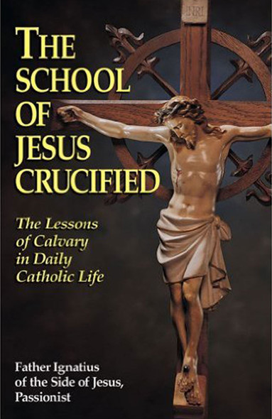 The School of Jesus Crucified. The Lessons of Calvary in Daily Catholic Life. By Father Ignatius of the Side of Jesus, Passionist