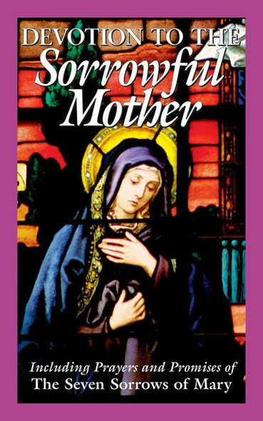 Devotion to the Sorrowful Mother. Including Prayers and Promises of the Seven Sorrows of Mary