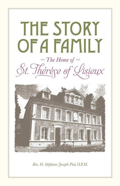 The Story of a Family, The Home of Saint Therese of Lisieux by Rev. Fr. Stephane-Joseph Piat, OFM