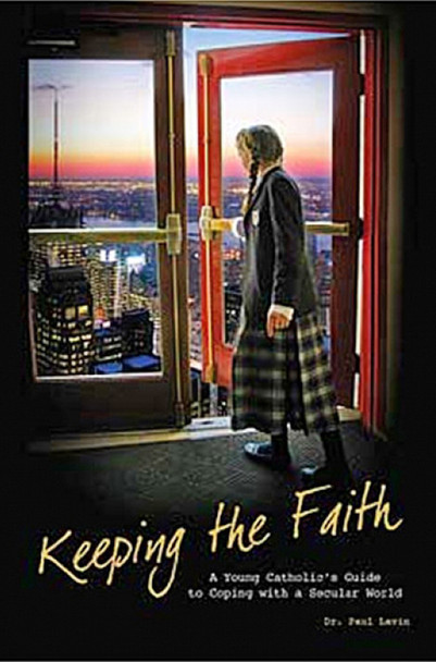 Keeping the Faith : A young Catholic's guide to coping with the secular world by Dr. Paul Lavin