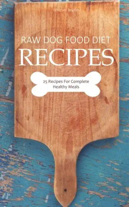 BOOK: Raw Dog Food Diet Recipes: 25 Recipes For Complete Healthy Meals - Whitney Bryson