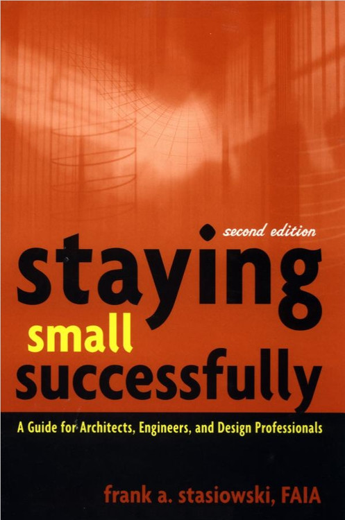 Staying Small Successfully: A Guide for Architects, Engineers & Design Professionals 2nd Edition - ISBN#9780471407737