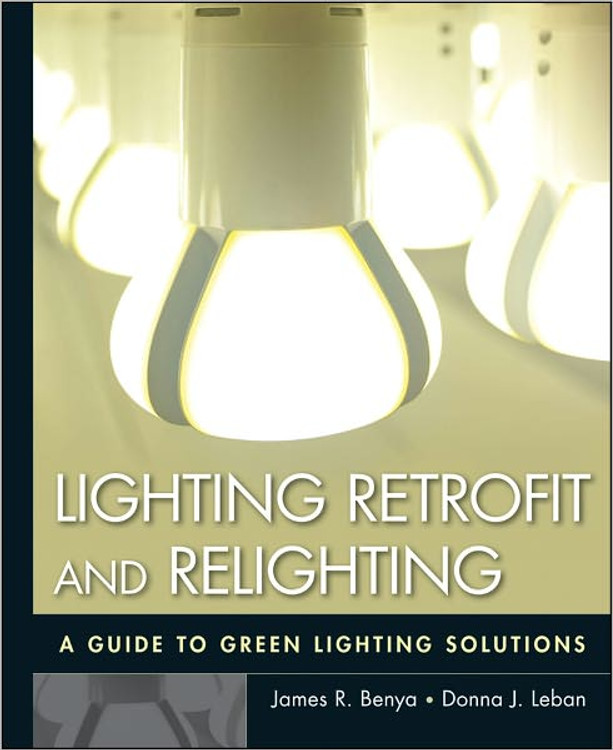 Lighting Retrofit and Relighting: A Guide to Energy Efficient Lighting - ISBN#9780470568415