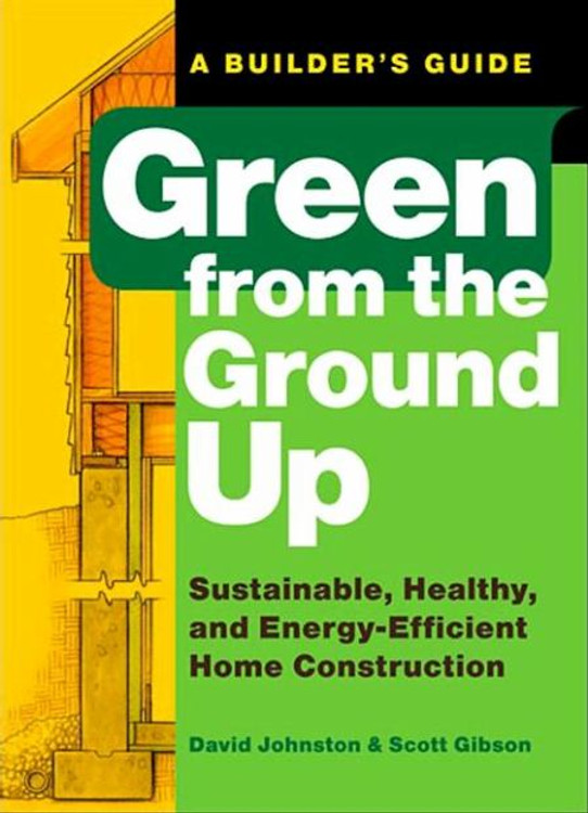 Green from the Ground Up: Sustainable, Healthy, and Energy-Efficient Home Construction - ISBN#9781561589739