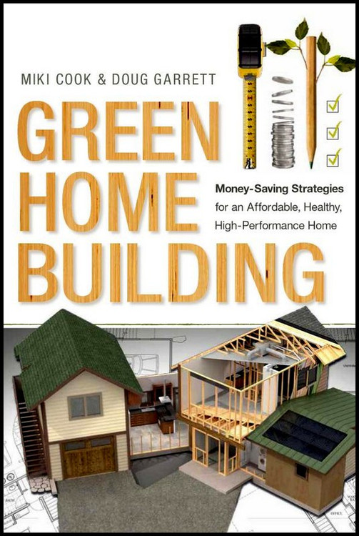Green Home Building: Money-Saving Strategies for an Affordable, Healthy, High-Performance Home - ISBN#9780865717794
