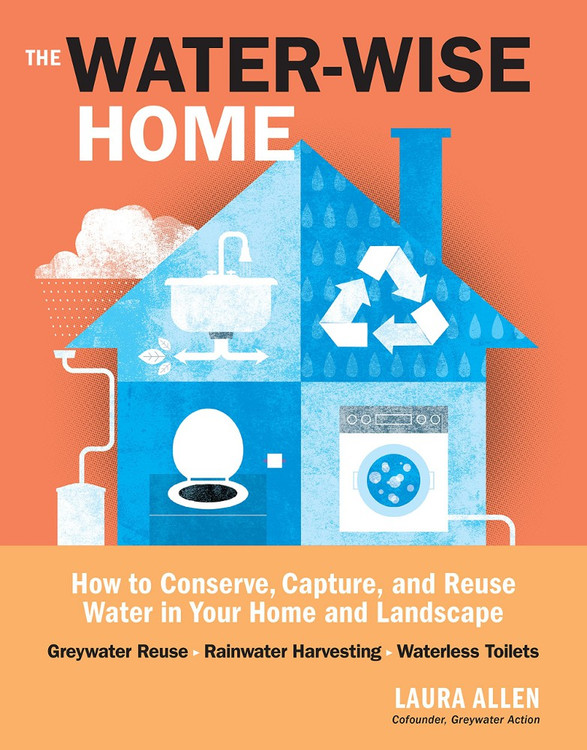 The Water-Wise Home: How to Conserve, Capture, and Reuse Water in Your Home and Landscape - ISBN#9781612121697