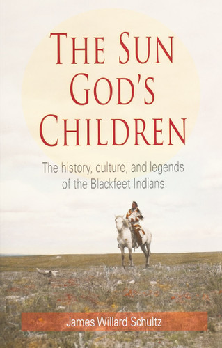 The Sun God's Children: The History, Culture and Legends of the Blackfeet Indians