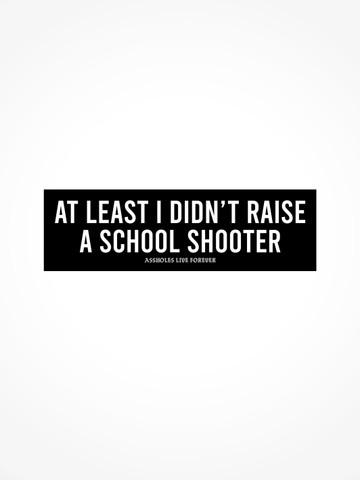 AT LEAST I DIDNT RAISE A SCHOOL SHOOTER • Bumper Sticker