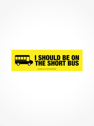I SHOULD BE ON THE SHORT BUS • Bumper Sticker