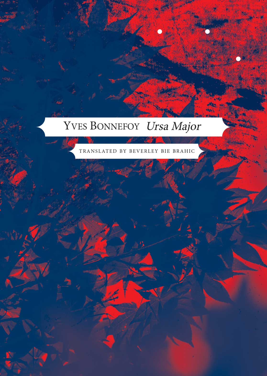 Ursa Major by Yves Bonnefoy, tranlated from the French by Beverly Bie Brahic
