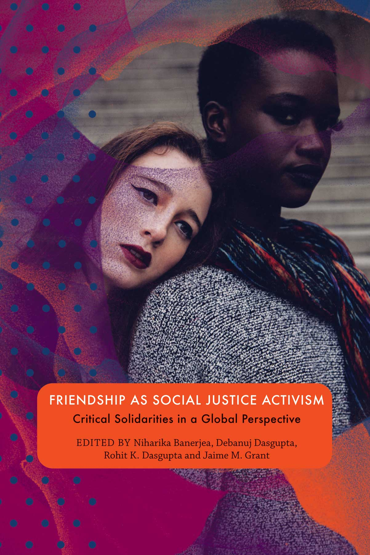 Friendship as Social Justice Activism: Critical Solidarities in a Global Perspective. Edited by Niharika Banerjea, Debanuj DasGupta, Rohit K. Dasgupta, and Jaime M. Grant | Seagull Books