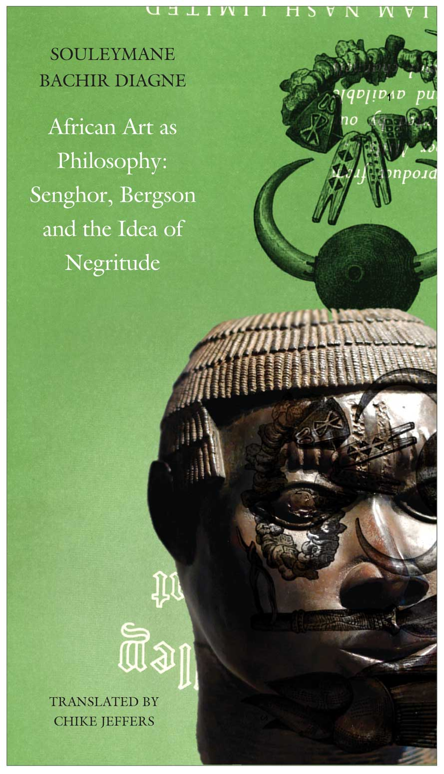 African Art as Philosophy: Senghor, Bergson and the Idea of Negritude by Souleymane Bachir Diagne | Seagull Books