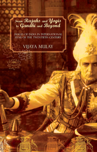From Rajahs and Yogis to Gandhi and Beyond: Images of India in International Films of the Twentieth Century by Vijaya Mulay | Seagull Books