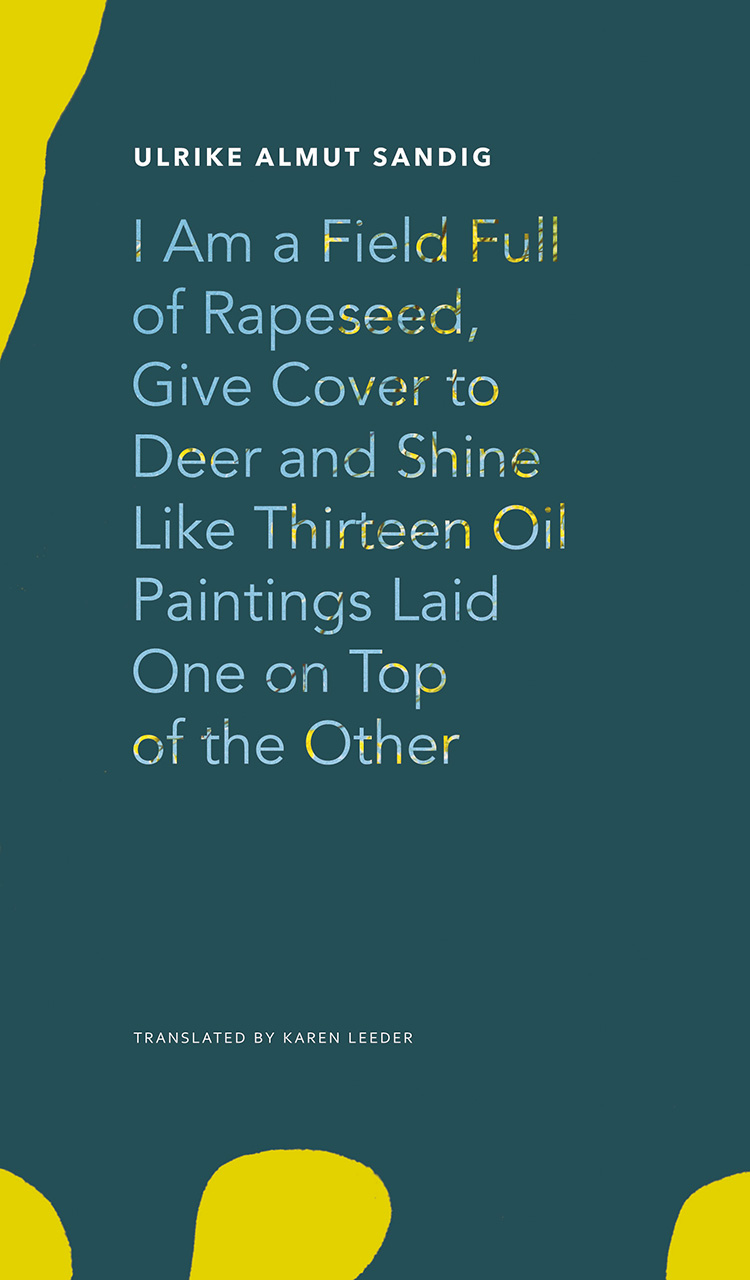 I Am a Field Full of Rapeseed, Give Cover to Deer and Shine Like Thirteen Oil Paintings Laid One on Top of the Other by Ulrike Almut Sandig | Seagull Books