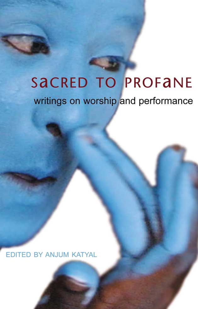 Sacred to Profane: Writings on Worship and Performance by Anjum Katyal | Seagull Books
