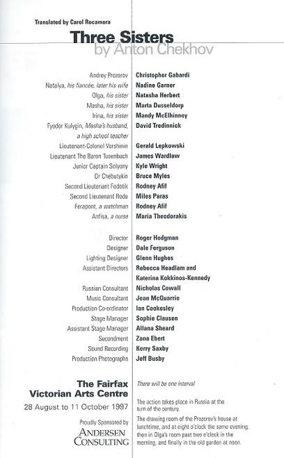 Three Sisters by Anton Chekhov Melbourne Theatre Company - 1997 The Fairfax Victorian Arts Centre Melbourne Cast: Christopher Gabardi, Nadine Garner, Natasha Herbert, Marta Dusseldorp, Mandy McElhinney, Gerald Lepkowski, James Wardlaw, Kyle Wright, Bruce Myles, Rodney Afif, Miles Paras, Maria Theodorakis