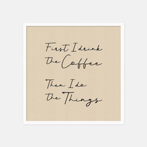 'First I drink the coffee, then I do the things' typographic print