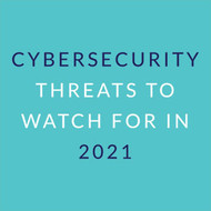 Cybersecurity Threats to Watch For in 2021