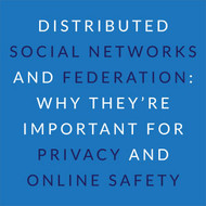 Distributed Social Networks and Federation: Why They're Important For Privacy and Online Safety