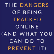 The Dangers of Being Tracked Online (and What You Can Do to Prevent It)